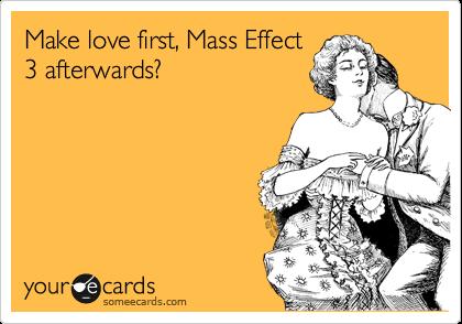 Make love first, Mass Effect 3 afterwards?