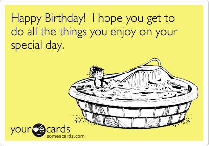 Happy Birthday!  I hope you get to do all the things you enjoy on your special day.
