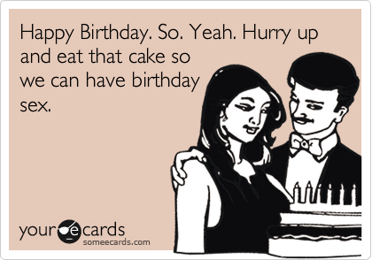 Happy Birthday. So. Yeah. Hurry up and eat that cake so we can have birthday sex.
