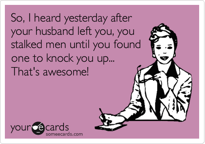 So, I heard yesterday after your husband left you, you stalked men until you found one to knock you up...    That's awesome!