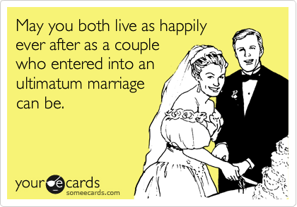May you both live as happily ever after as a couple who entered into an ultimatum marriage can be.