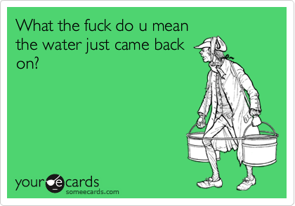 What the fuck do u mean the water just came back on?