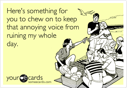 Here's something for  you to chew on to keep that annoying voice from ruining my whole day.