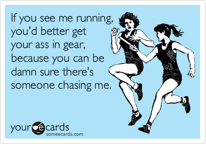 If you see me running, you'd better get your ass in gear, because you can be damn sure there's someone chasing me.