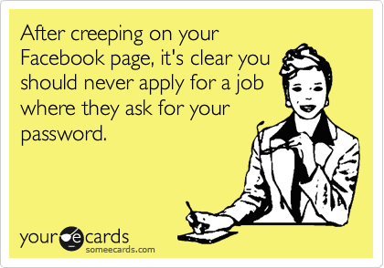 After creeping on your Facebook page, it's clear you should never apply for a job where they ask for your password.