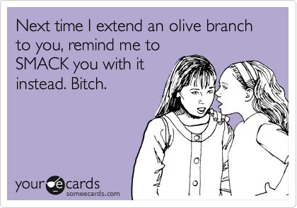 Next time I extend an olive branch to you, remind me to SMACK you with it instead. Bitch.