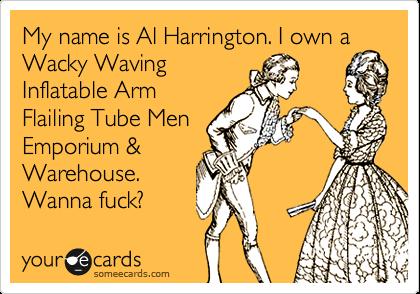 My name is Al Harrington. I own a Wacky Waving Inflatable Arm Flailing Tube Men Emporium & Warehouse. Wanna fuck?