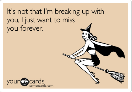It's not that I'm breaking up with you, I just want to miss you forever.
