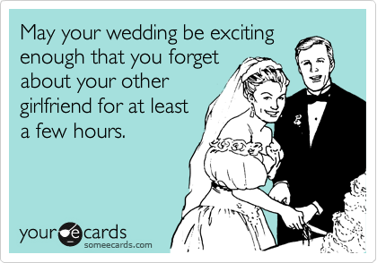May your wedding be exciting enough that you forget about your other girlfriend for at least a few hours.