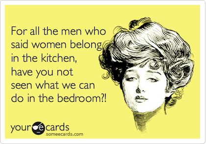 For all the men who said women belong in the kitchen, have you not seen what we can do in the bedroom?!