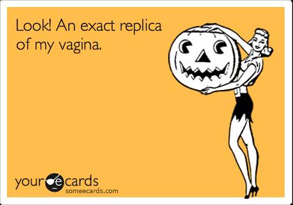 Look! An exact replica of my vagina.