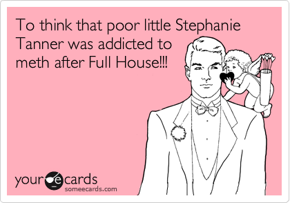 To think that poor little Stephanie Tanner was addicted to  meth after Full House!!!