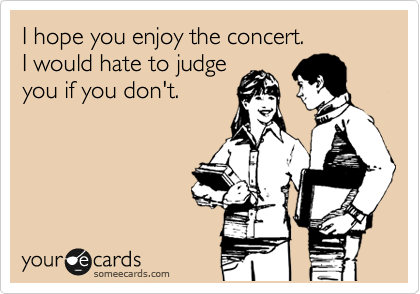 I hope you enjoy the concert. I would hate to judge you if you don't.