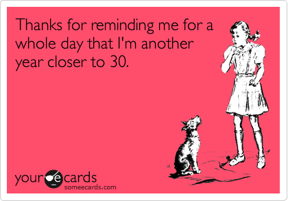 Thanks for reminding me for a whole day that I'm another year closer to 30.