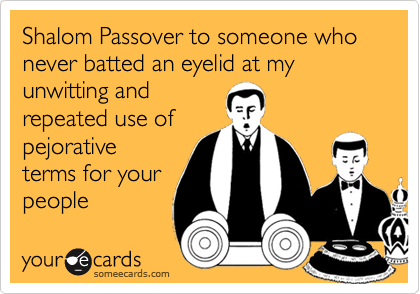 Shalom Passover to someone who never batted an eyelid at my unwitting and repeated use of pejorative terms for your people
