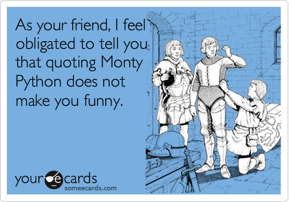 As your friend, I feel  obligated to tell you  that quoting Monty Python does not make you funny.