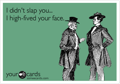 I didn't slap you... I high-fived your face.
