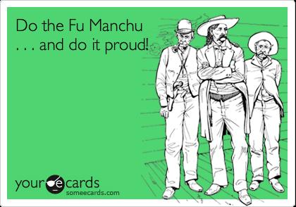 Do the Fu Manchu   . . . and do it proud!