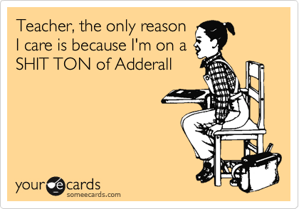 Teacher, the only reason I care is because I'm on a SHIT TON of Adderall