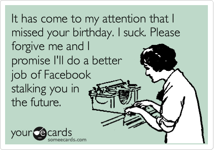 It has come to my attention that I missed your birthday. I suck. Please forgive me and I promise I'll do a better job of Facebook stalking you in the future.