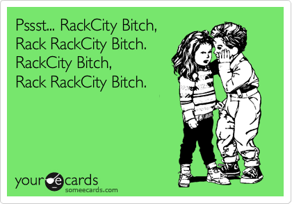 Pssst... RackCity Bitch,  Rack RackCity Bitch. RackCity Bitch,  Rack RackCity Bitch.