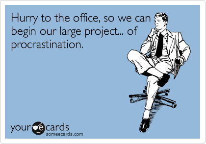 Hurry to the office, so we can begin our large project... of procrastination.