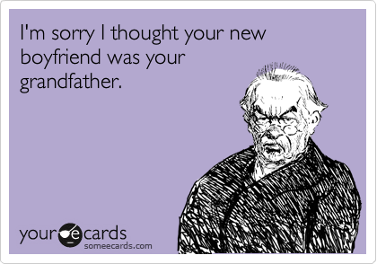 I'm sorry I thought your new boyfriend was your grandfather.