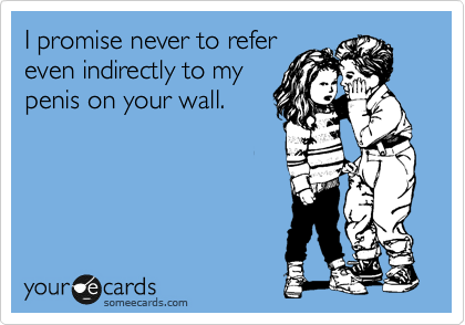 I promise never to refer even indirectly to my penis on your wall.