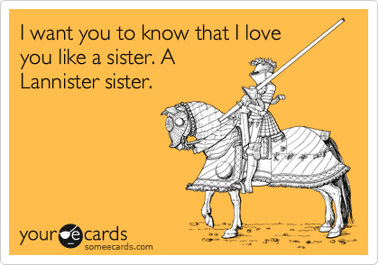 I want you to know that I love you like a sister. A Lannister sister.