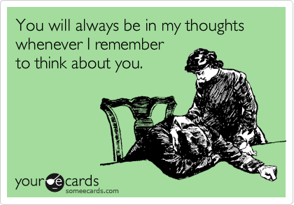 You will always be in my thoughts whenever I remember  to think about you.