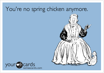 You're no spring chicken anymore.