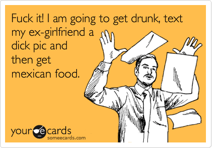 Fuck it! I am going to get drunk, text my ex-girlfriend a dick pic and then get mexican food.