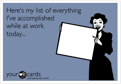 Here's my list of everything I've accomplished while at work today...