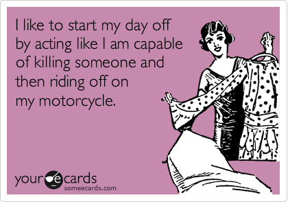 I like to start my day off  by acting like I am capable  of killing someone and  then riding off on  my motorcycle.