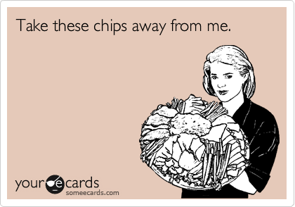 Take these chips away from me.