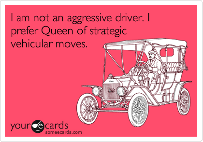 I am not an aggressive driver. I prefer Queen of strategic vehicular moves.