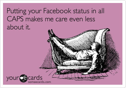Putting your Facebook status in all CAPS makes me care even less about it.