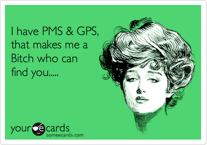 I have PMS & GPS, that makes me a Bitch who can  find you.....