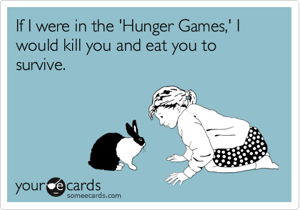 If I were in the 'Hunger Games,' I would kill you and eat you to survive.