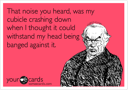That noise you heard, was my cubicle crashing down when I thought it could withstand my head being banged against it.