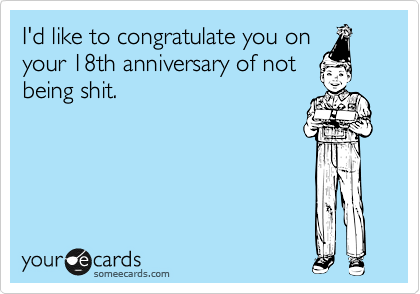 I'd like to congratulate you on your 18th anniversary of not being shit.