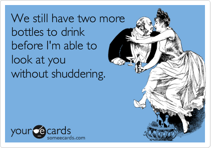 We still have two more bottles to drink before I'm able to look at you without shuddering.