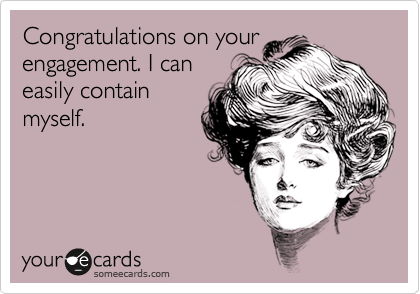 Congratulations on your engagement. I can easily contain myself.