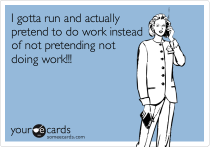 I gotta run and actually  pretend to do work instead  of not pretending not  doing work!!!