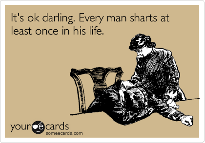 It's ok darling. Every man sharts at least once in his life.