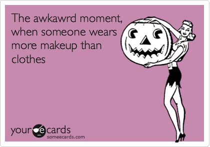 The awkawrd moment, when someone wears more makeup than clothes