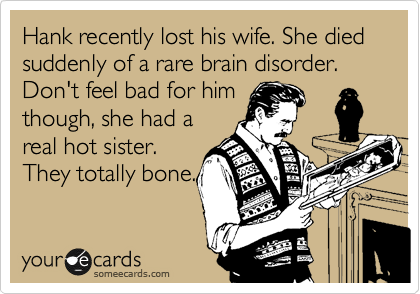 Hank recently lost his wife. She died suddenly of a rare brain disorder. Don't feel bad for him though, she had a real hot sister. They totally bone.