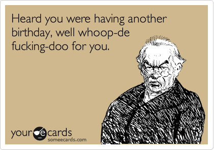 Heard you were having another birthday, well whoop-de fucking-doo for you.