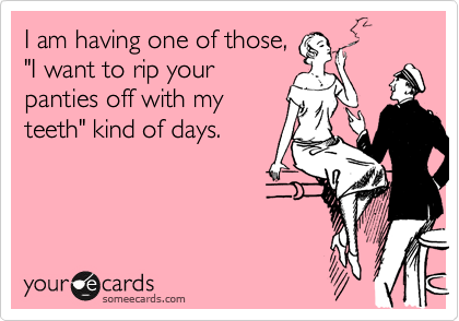 "I am having one of those, ""I want to rip your panties off with my teeth"" kind of days."