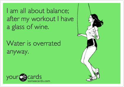 I am all about balance;  after my workout I have a glass of wine.  Water is overrated anyway.
